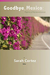 goodbye Mexico poems of remembrance a sara cortez editor