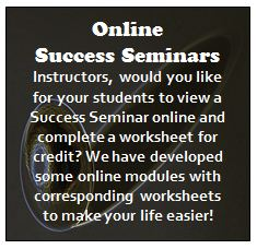 Online  Success Seminars Instructors, would you like for your students to view a Success Seminar online and complete a worksheet for credit? We have developed some online modules with corresponding worksheets to make your life easier!