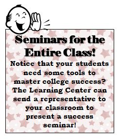 Seminars for the Entire Class! Notice that your students need some tools to master college success? The Learning Center can send a representative to your classroom to present a success seminar!