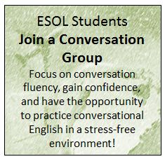 ESOL Students Join a Conversation Group Focus on conversation fluency, gain confidence, and have the opportunity to practice conversational English in a stress-free environment!