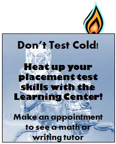 Don�t Test Cold!  Heat up your placement test skills with the Learning Center!  Make an appointment to see a math or writing tutor