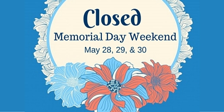 Closed for Memorial Day Weekend, Saturday through Monday