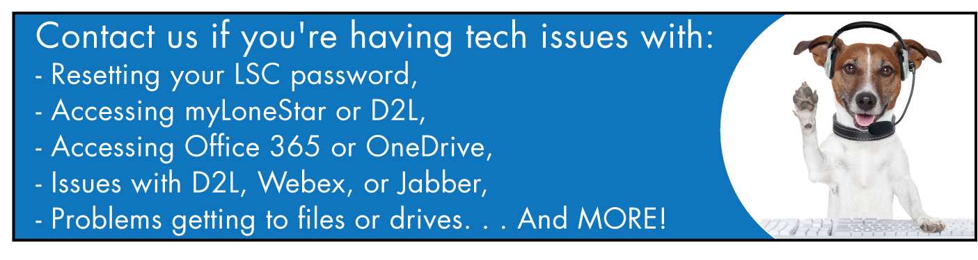 Contact us if you're having tech issues with: Resetting your password; Accessing myLoneStar or D2L; Accessing Office 365 or OneDrive; Issues with D2L, Webex, or Jabber; Problems getting to files or drives; And MORE!