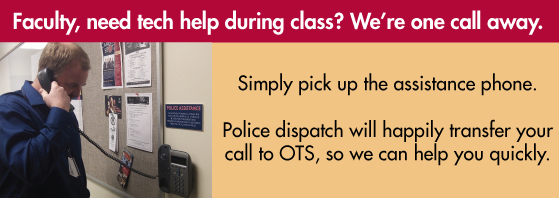Faculty, need tech help during class? We're one call away. Simply pick up the assistance phone. Police dispatch will happily transfer your call to OTS, so we can help you quickly.