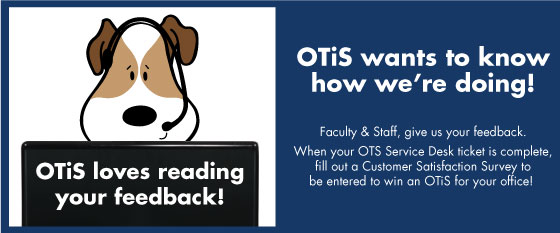 OTiS loves reading feedback. Faculty and Staff, when your OTS Service Desk ticket is complete, fill out a customer satisfaction survey to be entered to win a plush OTiS for your office.