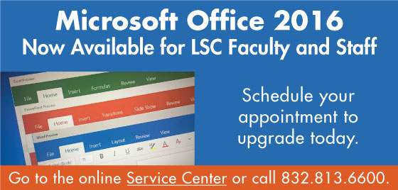 Office 2016 is now available for LSC facuty and staff. Go to the online Service Center or call 832.813.6600 to schedule your appointment to upgrade.