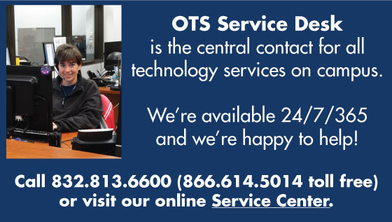 OTS Service Desk is the central contact for all technology services on campus. We're available 24/7/365. Call 832.813.6600 or visit our online Service Center.