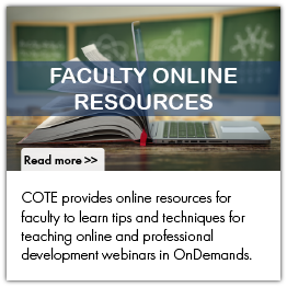 COTE provides online resources for faculty to learn tips and techniques for teaching online and professional development webinars in OnDemands.